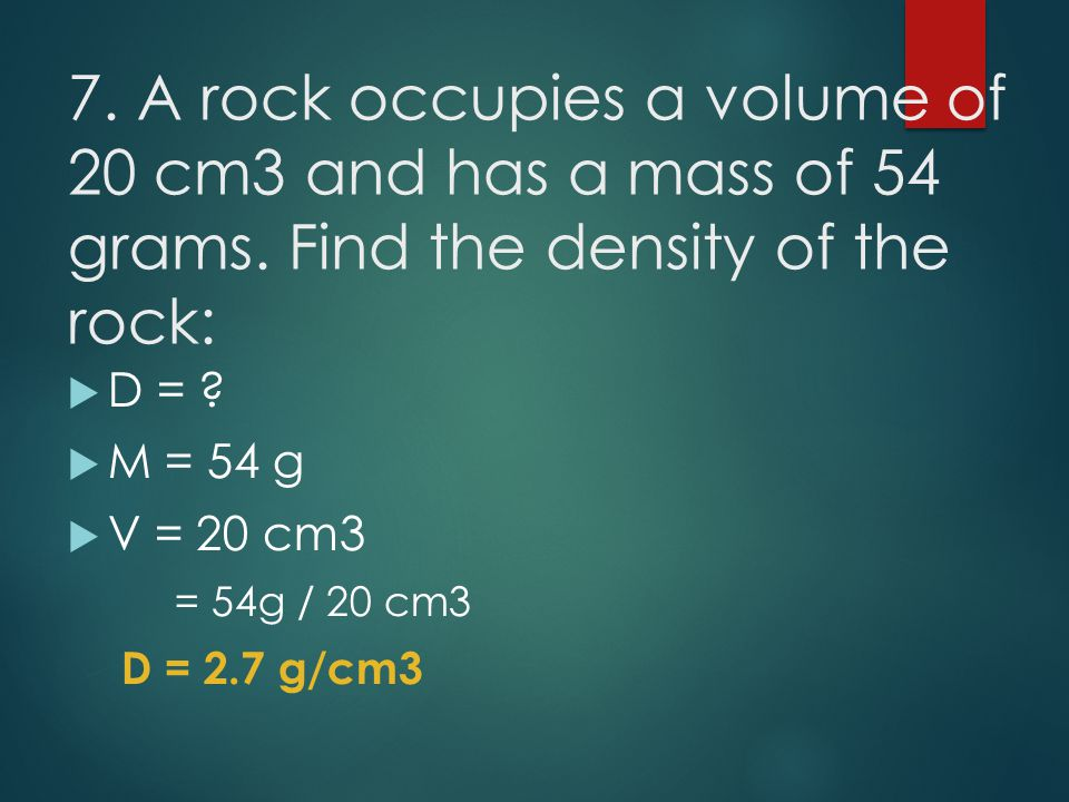 7. A rock occupies a volume of 20 cm3 and has a mass of 54 grams