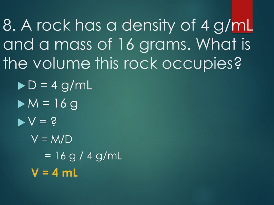 8. A rock has a density of 4 g/mL and a mass of 16 grams