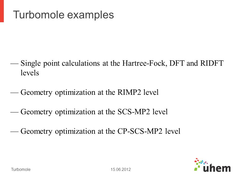 Turbomole examples Single point calculations at the Hartree-Fock, DFT and RIDFT. levels. Geometry optimization at the RIMP2 level.