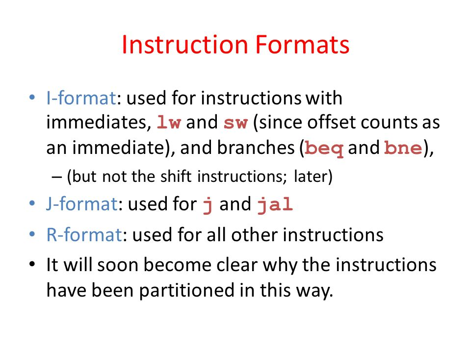 Instruction Formats I-format: used for instructions with immediates, lw and sw (since offset counts as an immediate), and branches (beq and bne),