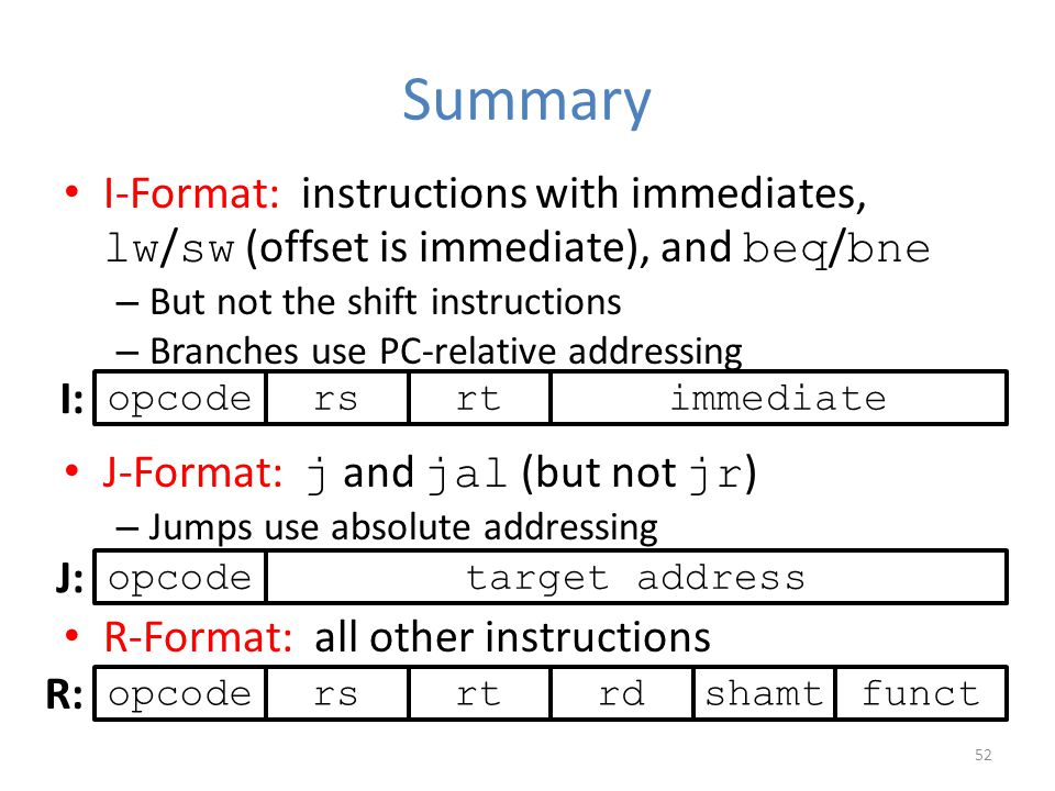 Summary I-Format: instructions with immediates, lw/sw (offset is immediate), and beq/bne. But not the shift instructions.