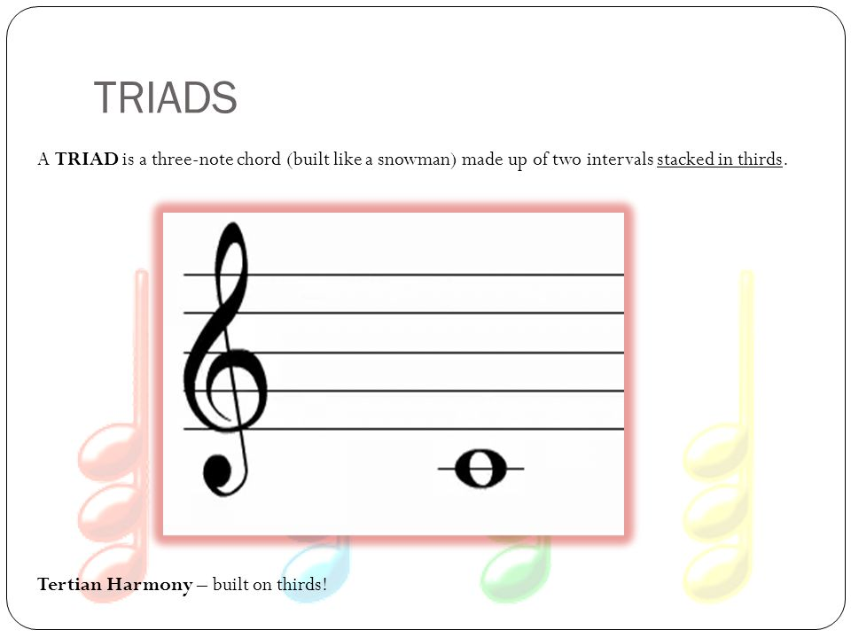 TRIADS A TRIAD is a three-note chord (built like a snowman) made up of two intervals stacked in thirds.