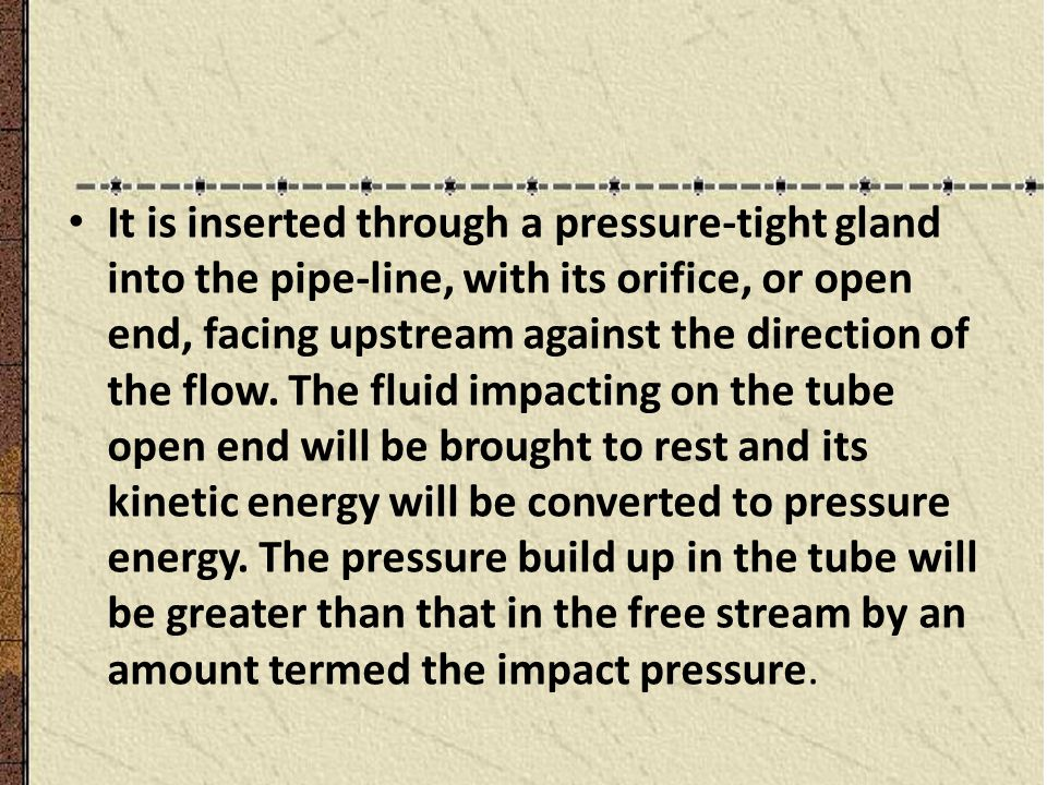 It is inserted through a pressure-tight gland into the pipe-line, with its orifice, or open end, facing upstream against the direction of the flow.