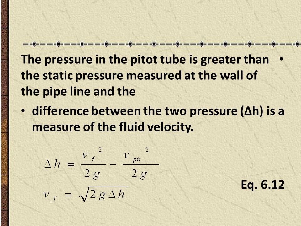 The pressure in the pitot tube is greater than the static pressure measured at the wall of the pipe line and the