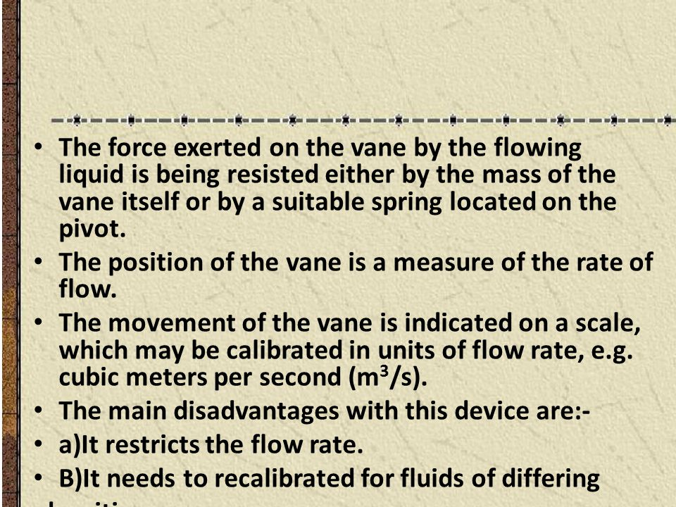 The force exerted on the vane by the flowing liquid is being resisted either by the mass of the vane itself or by a suitable spring located on the pivot.