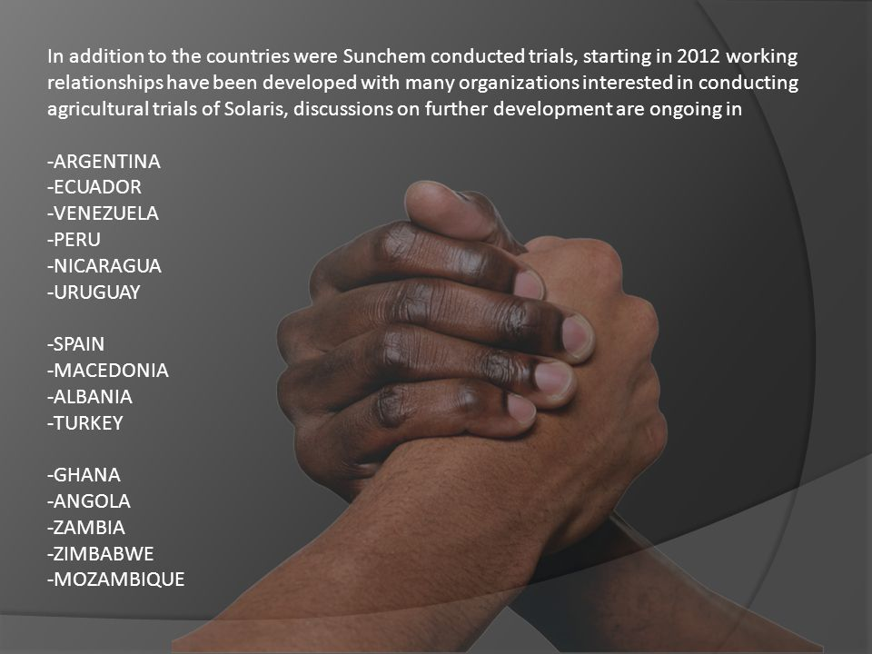 In addition to the countries were Sunchem conducted trials, starting in 2012 working relationships have been developed with many organizations interested in conducting agricultural trials of Solaris, discussions on further development are ongoing in