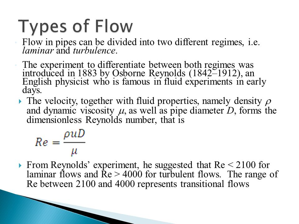 Types of Flow Flow in pipes can be divided into two different regimes, i.e. laminar and turbulence.