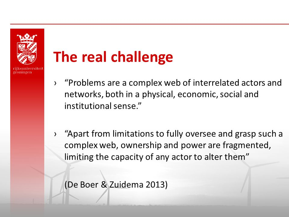 The real challenge Problems are a complex web of interrelated actors and networks, both in a physical, economic, social and institutional sense.