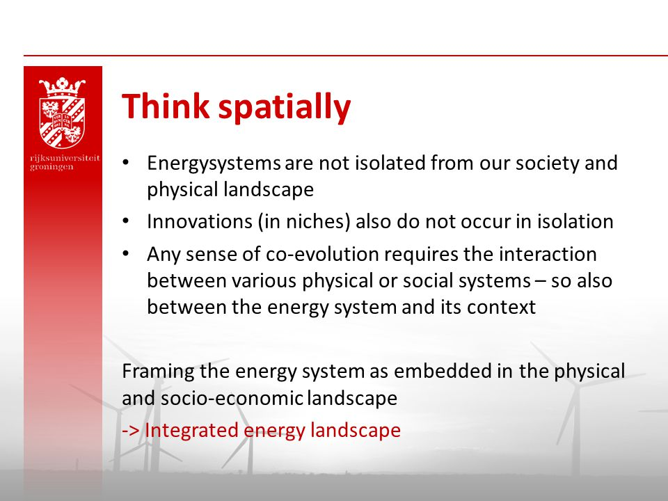 Think spatially Energysystems are not isolated from our society and physical landscape. Innovations (in niches) also do not occur in isolation.