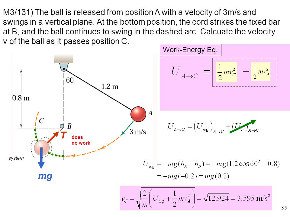 M3/131) The ball is released from position A with a velocity of 3m/s and swings in a vertical plane. At the bottom position, the cord strikes the fixed bar at B, and the ball continues to swing in the dashed arc. Calcuate the velocity v of the ball as it passes position C.
