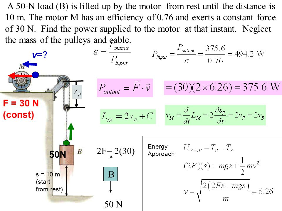 A 50-N load (B) is lifted up by the motor from rest until the distance is 10 m. The motor M has an efficiency of 0.76 and exerts a constant force of 30 N. Find the power supplied to the motor at that instant. Neglect the mass of the pulleys and cable.