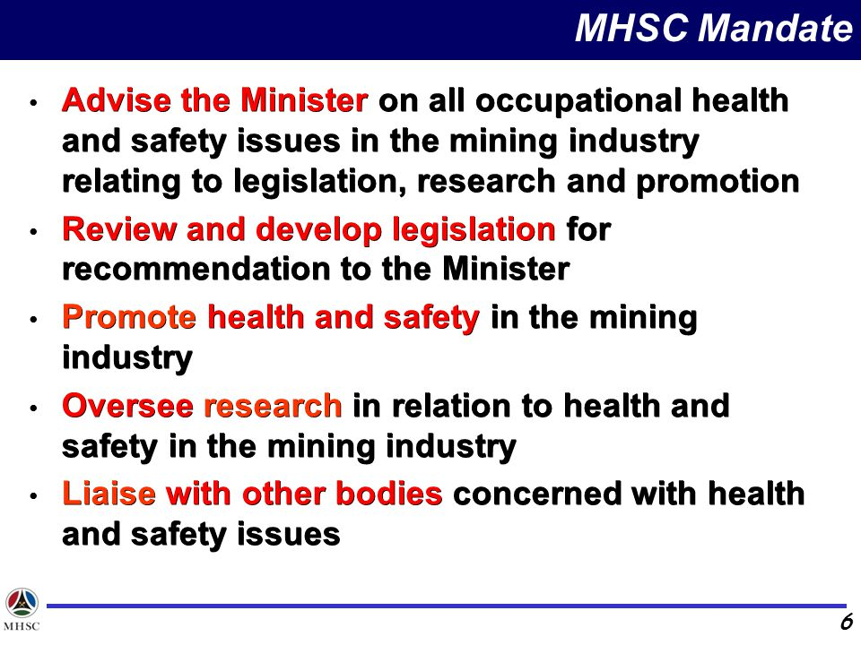 MHSC Mandate Advise the Minister on all occupational health and safety issues in the mining industry relating to legislation, research and promotion.
