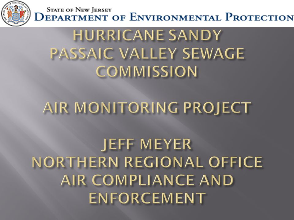 HURRICANE SANDY PASSAIC VALLEY SEWAGE COMMISSION AIR MONITORING PROJECT JEFF MEYER NORTHERN REGIONAL OFFICE AIR COMPLIANCE AND ENFORCEMENT