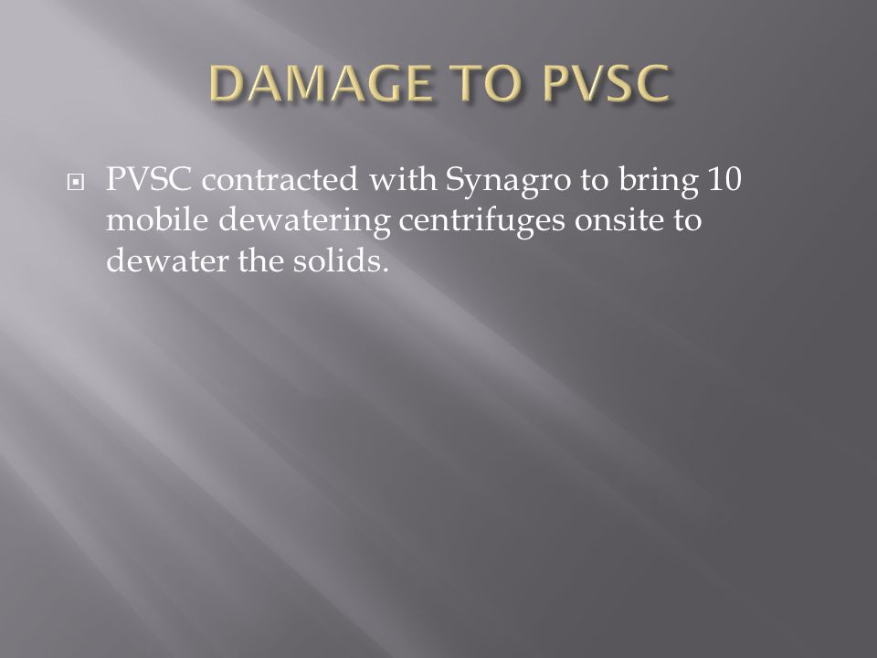 DAMAGE TO PVSC PVSC contracted with Synagro to bring 10 mobile dewatering centrifuges onsite to dewater the solids.