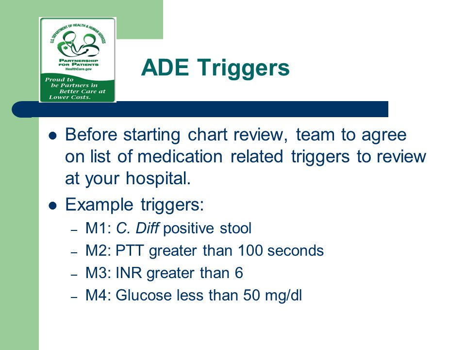 ADE Triggers Before starting chart review, team to agree on list of medication related triggers to review at your hospital.