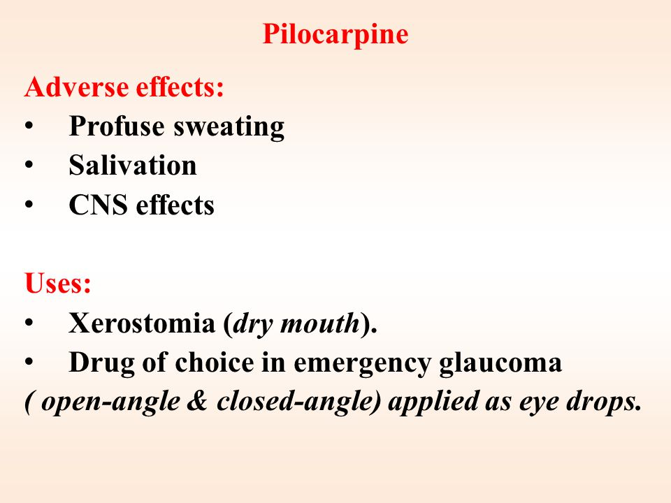 Pilocarpine Adverse effects: Profuse sweating. Salivation. CNS effects. Uses: Xerostomia (dry mouth).