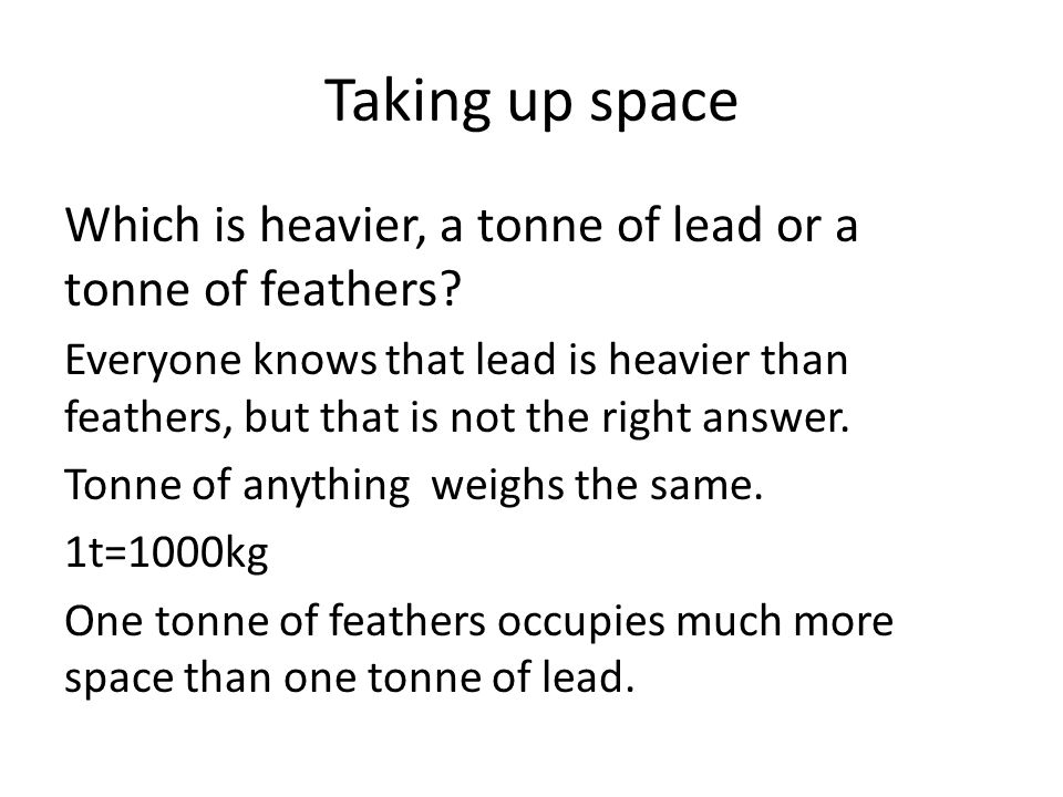 Taking up space Which is heavier, a tonne of lead or a tonne of feathers