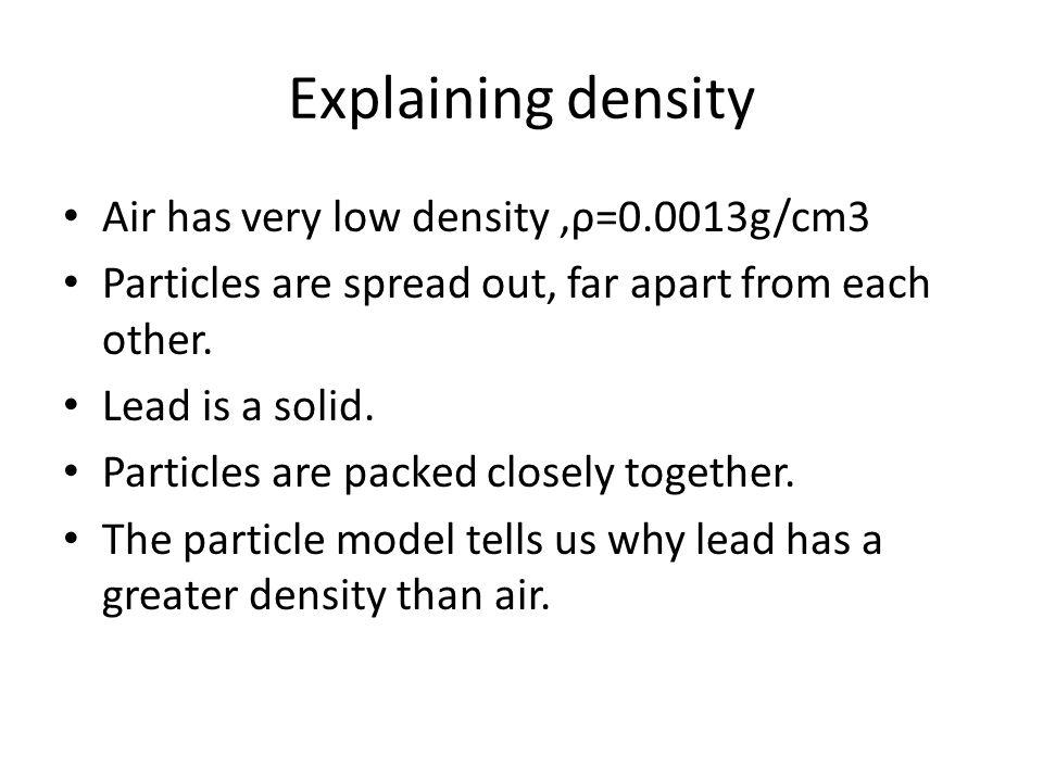 Explaining density Air has very low density ,ρ=0.0013g/cm3