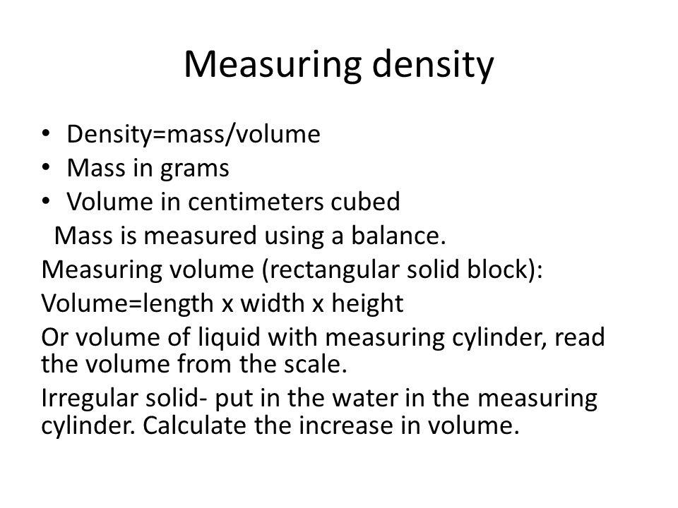 Measuring density Density=mass/volume Mass in grams