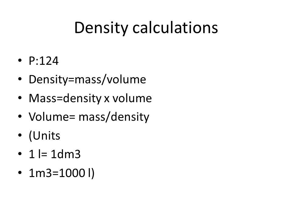 Density calculations P:124 Density=mass/volume Mass=density x volume