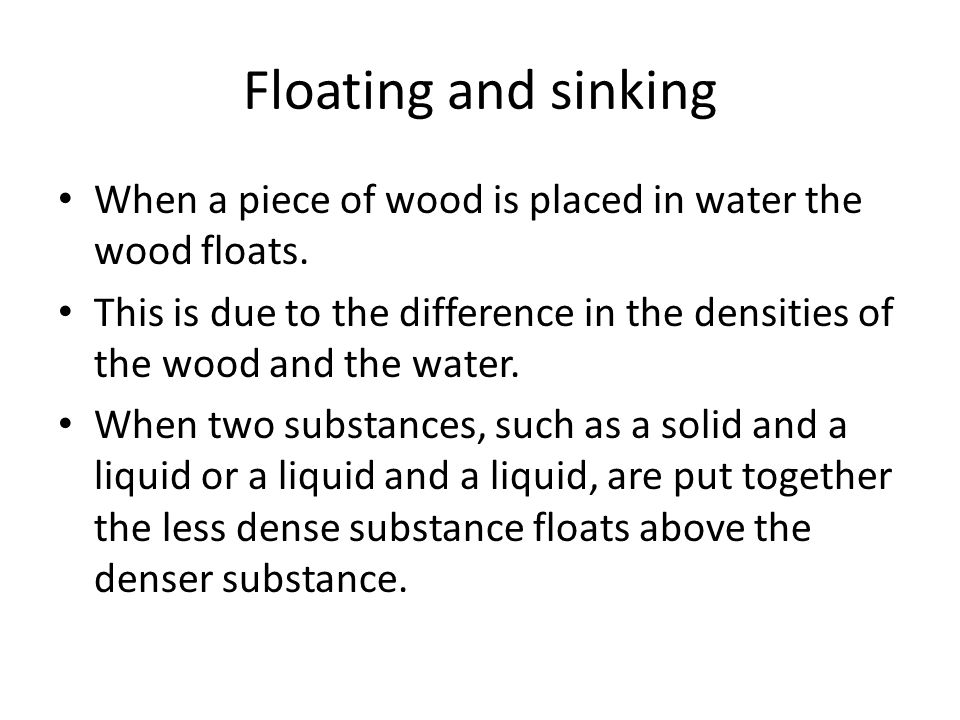 Floating and sinking When a piece of wood is placed in water the wood floats.