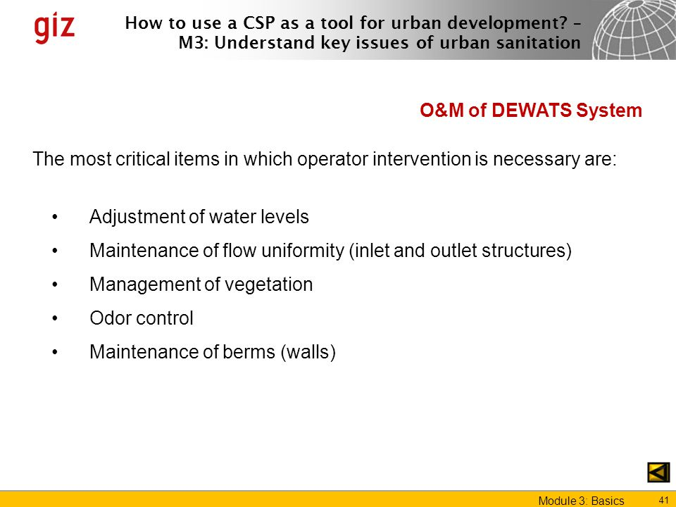 O&M of DEWATS System The most critical items in which operator intervention is necessary are: Adjustment of water levels.