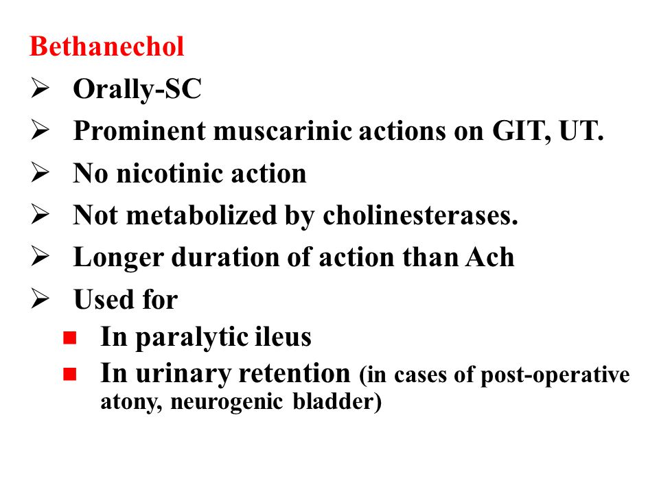Bethanechol Orally-SC. Prominent muscarinic actions on GIT, UT. No nicotinic action. Not metabolized by cholinesterases.