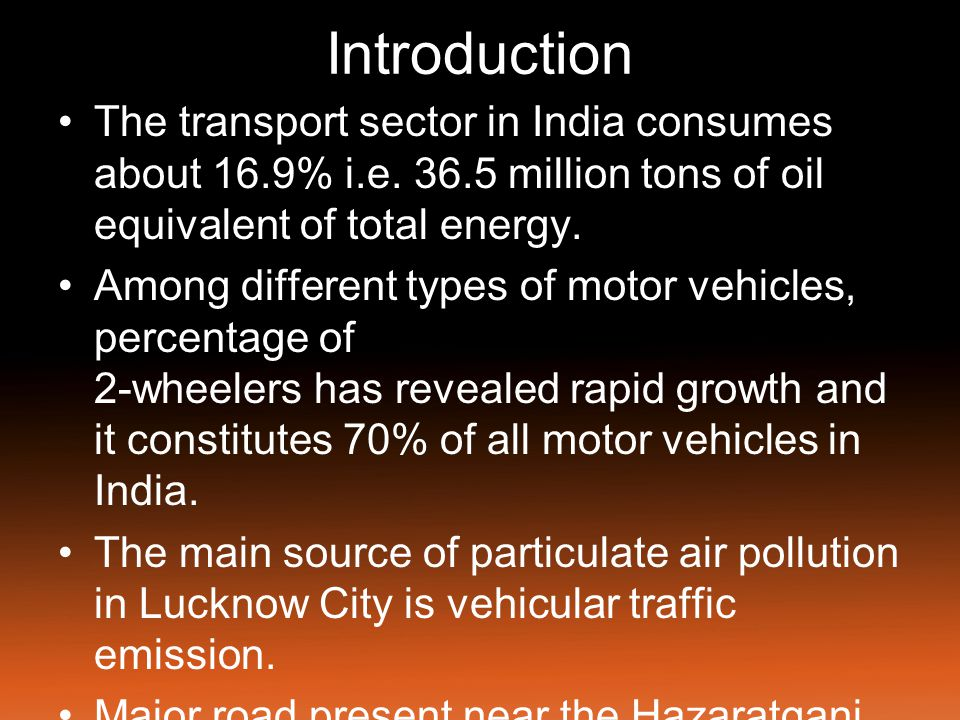 Introduction The transport sector in India consumes about 16.9% i.e. 36.5 million tons of oil equivalent of total energy.