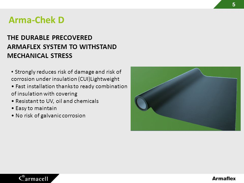 Arma-Chek D THE DURABLE PRECOVERED ARMAFLEX SYSTEM TO WITHSTAND MECHANICAL STRESS. • Strongly reduces risk of damage and risk of.