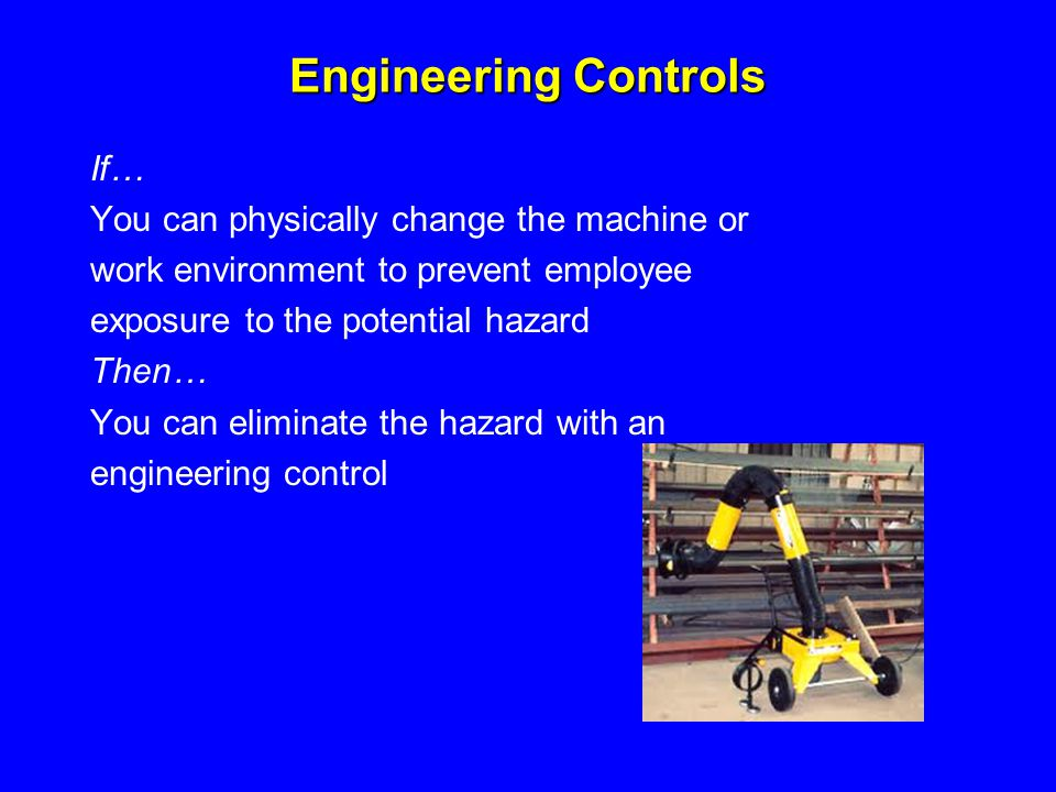 Engineering Controls If… You can physically change the machine or