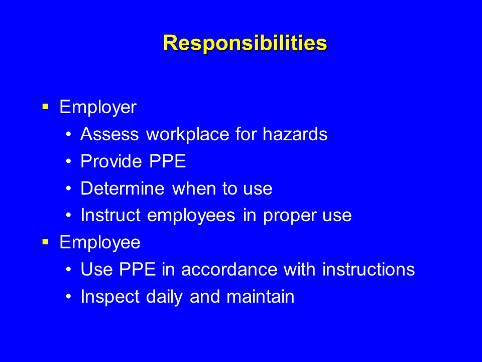 Responsibilities Employer Assess workplace for hazards Provide PPE