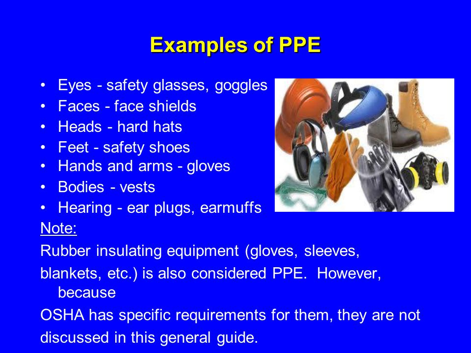 Examples of PPE Eyes - safety glasses, goggles Faces - face shields