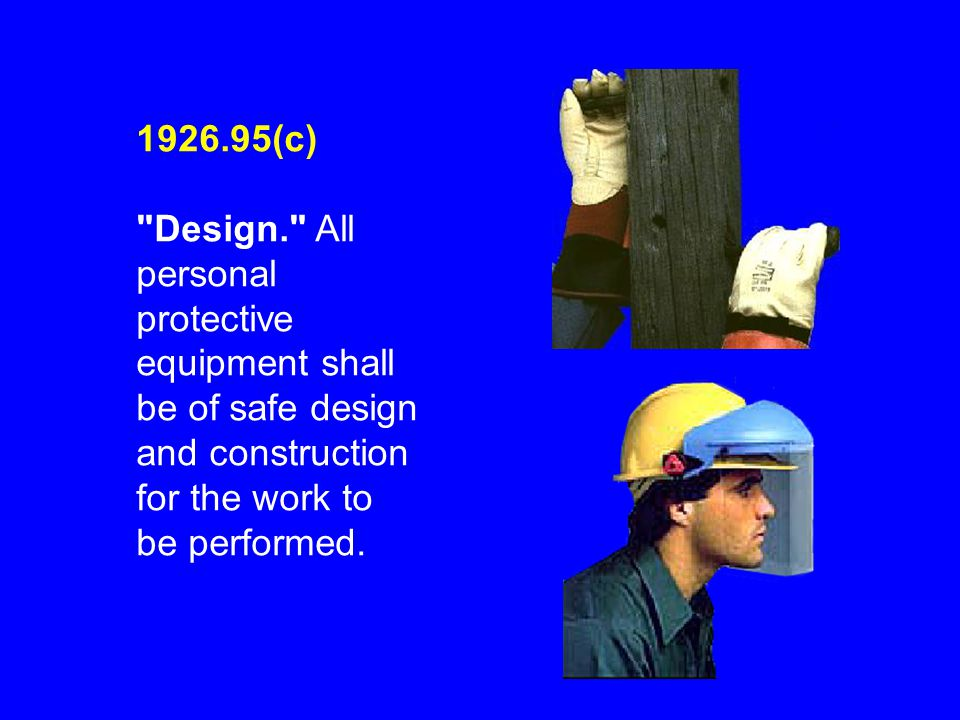 1926.95(c) Design. All personal protective equipment shall be of safe design and construction for the work to be performed.