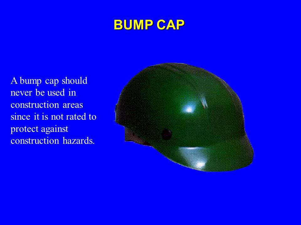 BUMP CAP A bump cap should never be used in construction areas since it is not rated to protect against construction hazards.