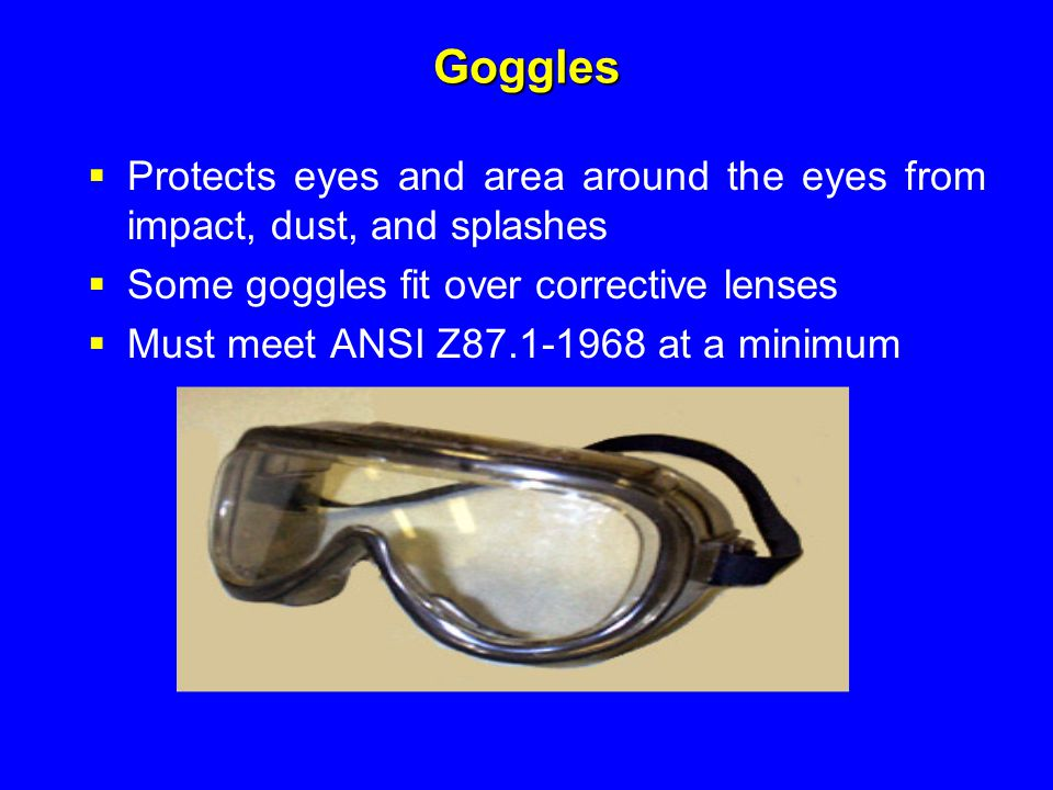 Goggles Protects eyes and area around the eyes from impact, dust, and splashes. Some goggles fit over corrective lenses.