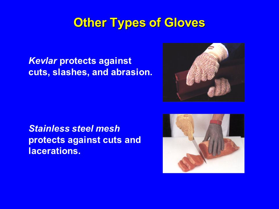 Other Types of Gloves Kevlar protects against cuts, slashes, and abrasion. Stainless steel mesh protects against cuts and lacerations.