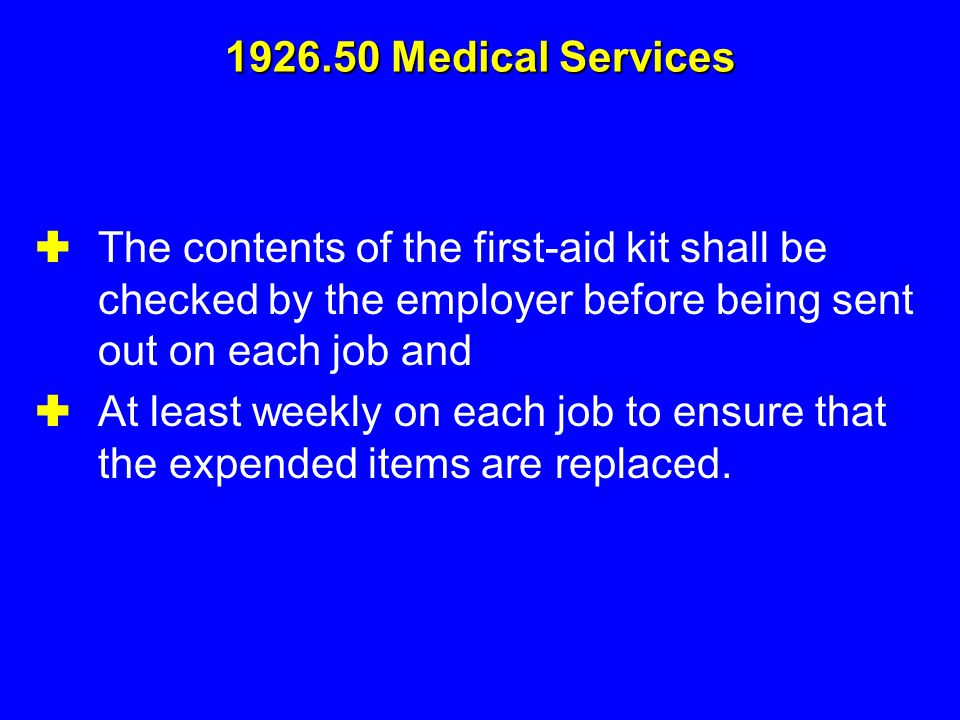1926.50 Medical Services The contents of the first-aid kit shall be checked by the employer before being sent out on each job and.