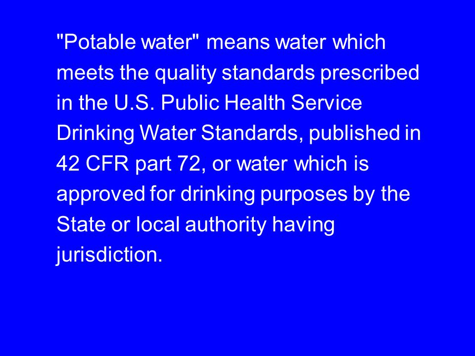 Potable water means water which meets the quality standards prescribed in the U.S. Public Health Service Drinking Water Standards, published in 42 CFR part 72, or water which is approved for drinking purposes by the State or local authority having jurisdiction.