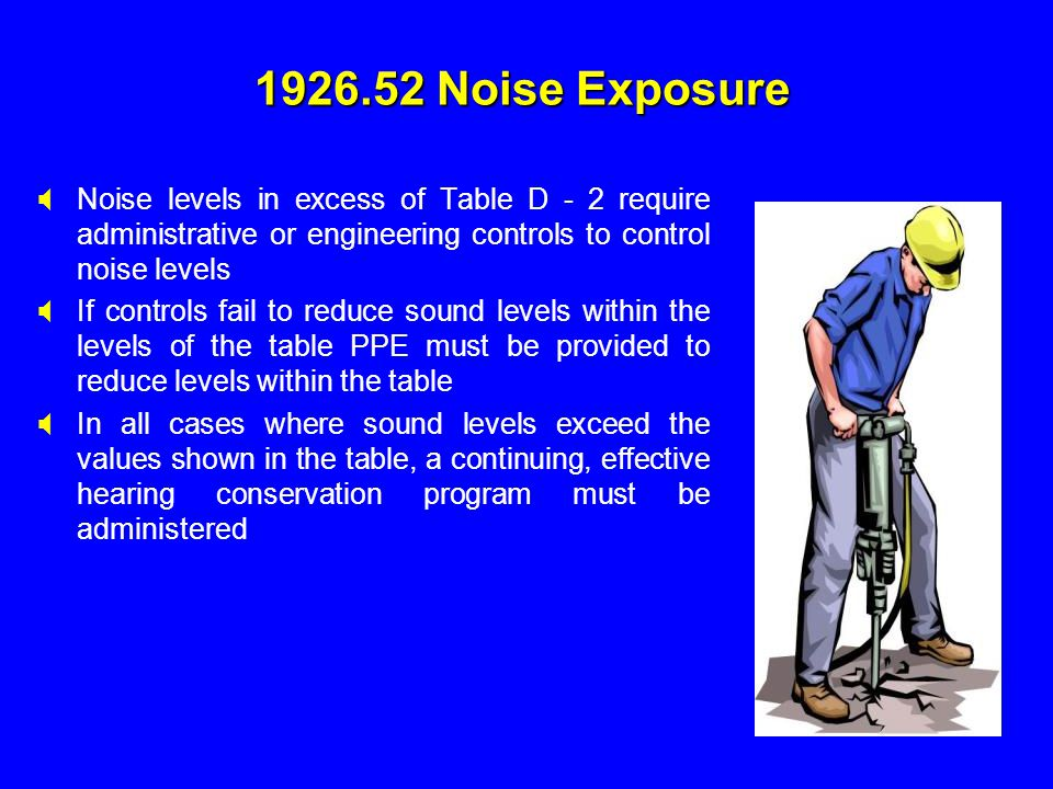 1926.52 Noise Exposure Noise levels in excess of Table D - 2 require administrative or engineering controls to control noise levels.