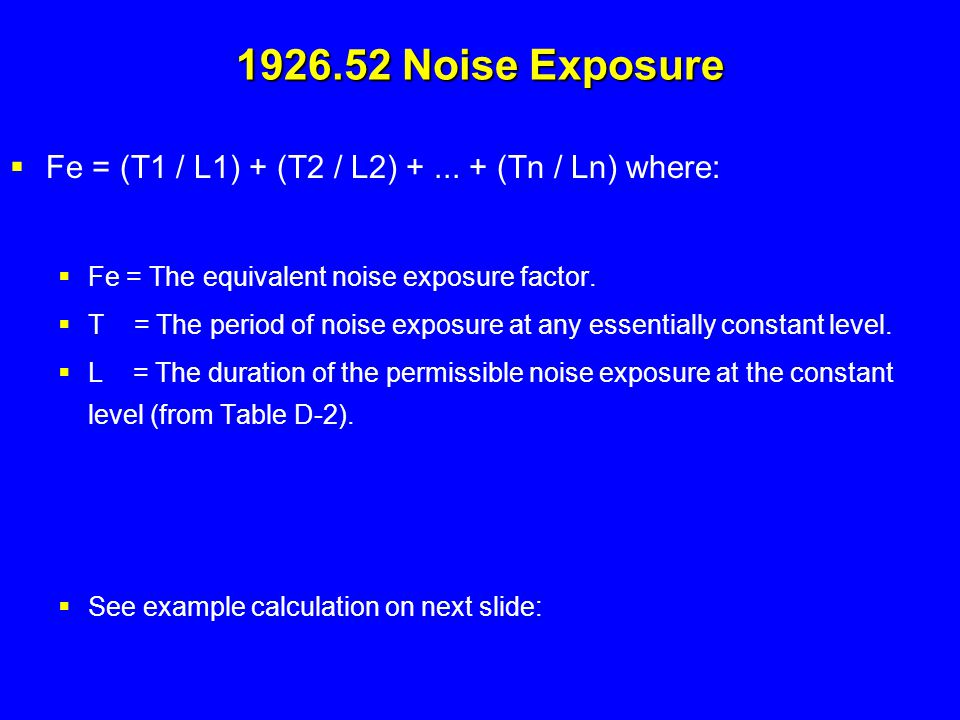 1926.52 Noise Exposure Fe = (T1 / L1) + (T2 / L2) + ... + (Tn / Ln) where: Fe = The equivalent noise exposure factor.