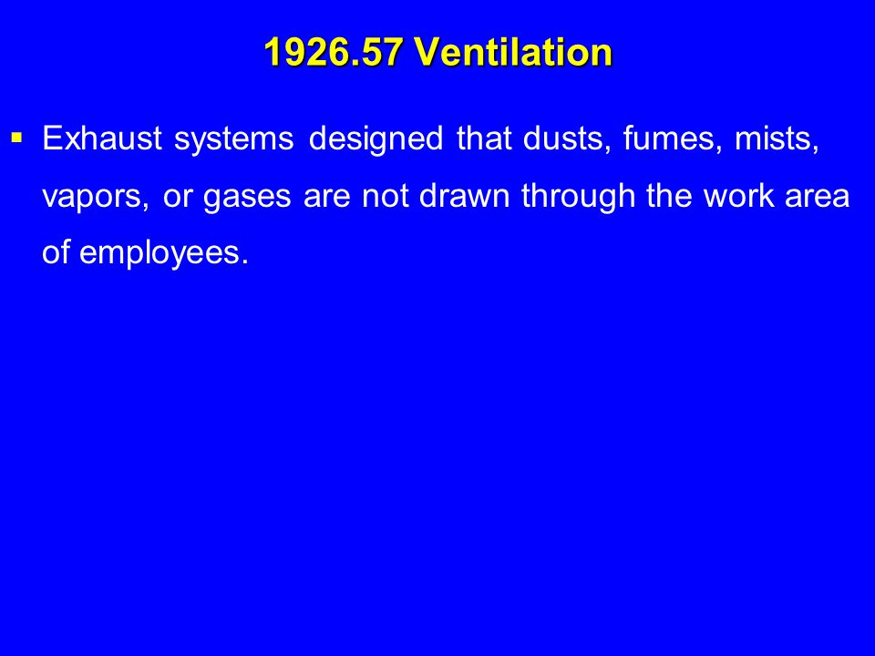 1926.57 Ventilation Exhaust systems designed that dusts, fumes, mists, vapors, or gases are not drawn through the work area of employees.