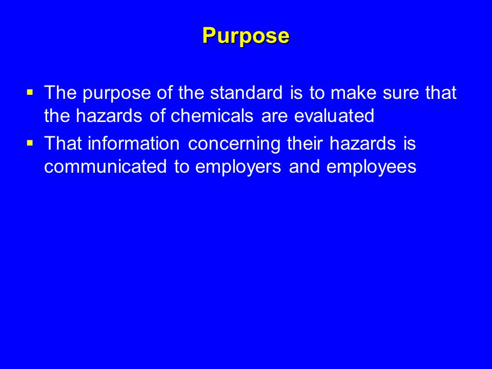 Purpose The purpose of the standard is to make sure that the hazards of chemicals are evaluated.