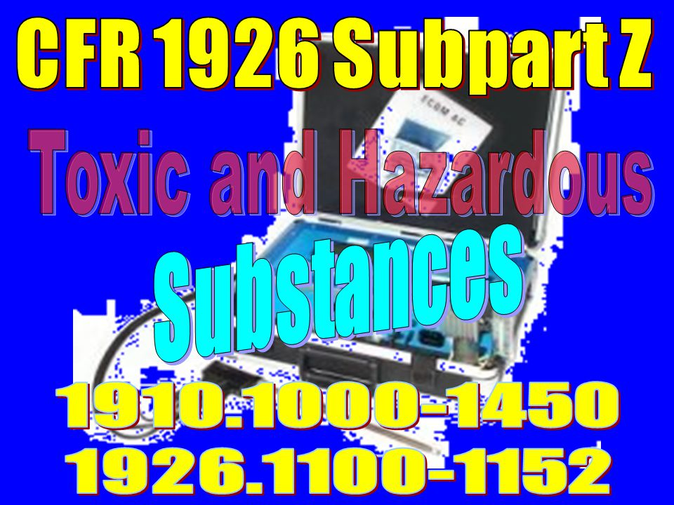 CFR 1926 Subpart Z Toxic and Hazardous Substances 1910.1000-1450 1926.1100-1152