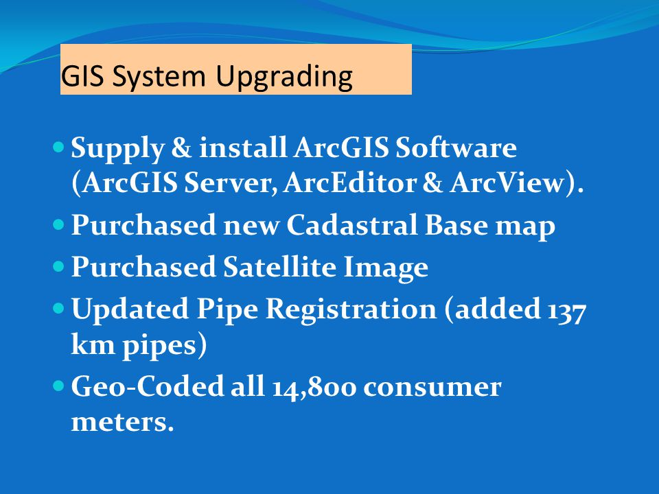 GIS System Upgrading Supply & install ArcGIS Software (ArcGIS Server, ArcEditor & ArcView). Purchased new Cadastral Base map.