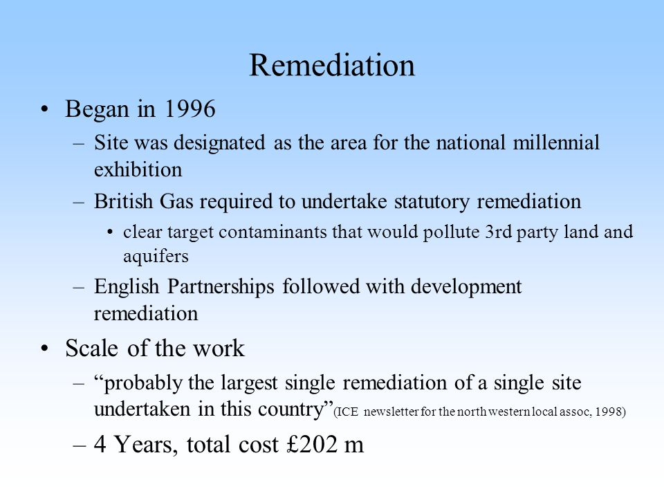 Remediation Began in 1996 Scale of the work 4 Years, total cost £202 m
