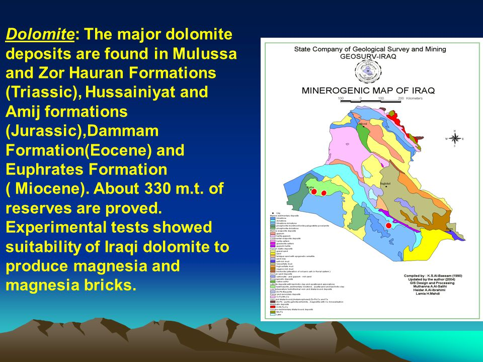 Dolomite: The major dolomite deposits are found in Mulussa and Zor Hauran Formations (Triassic), Hussainiyat and Amij formations (Jurassic),Dammam Formation(Eocene) and Euphrates Formation ( Miocene).