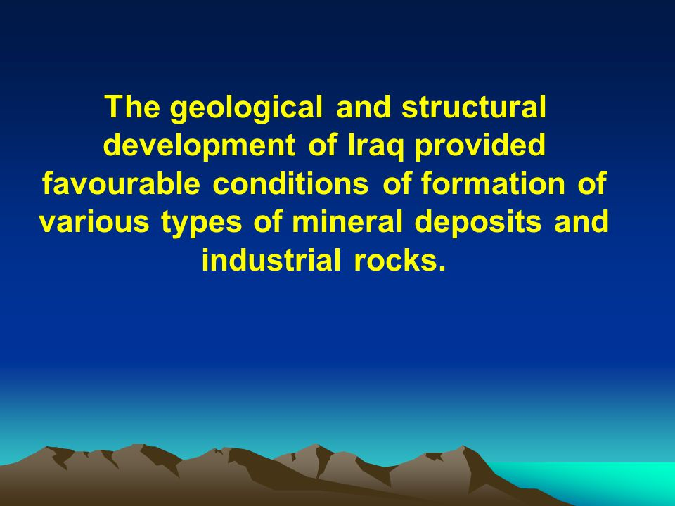 The geological and structural development of Iraq provided favourable conditions of formation of various types of mineral deposits and industrial rocks.