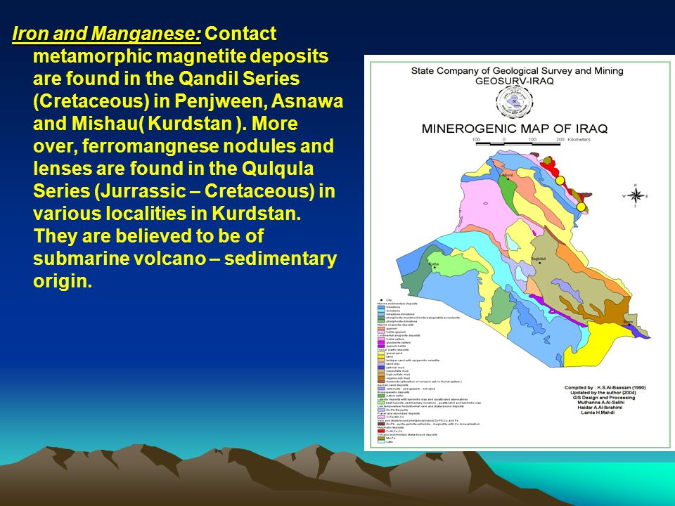 Iron and Manganese: Contact metamorphic magnetite deposits are found in the Qandil Series (Cretaceous) in Penjween, Asnawa and Mishau( Kurdstan ).