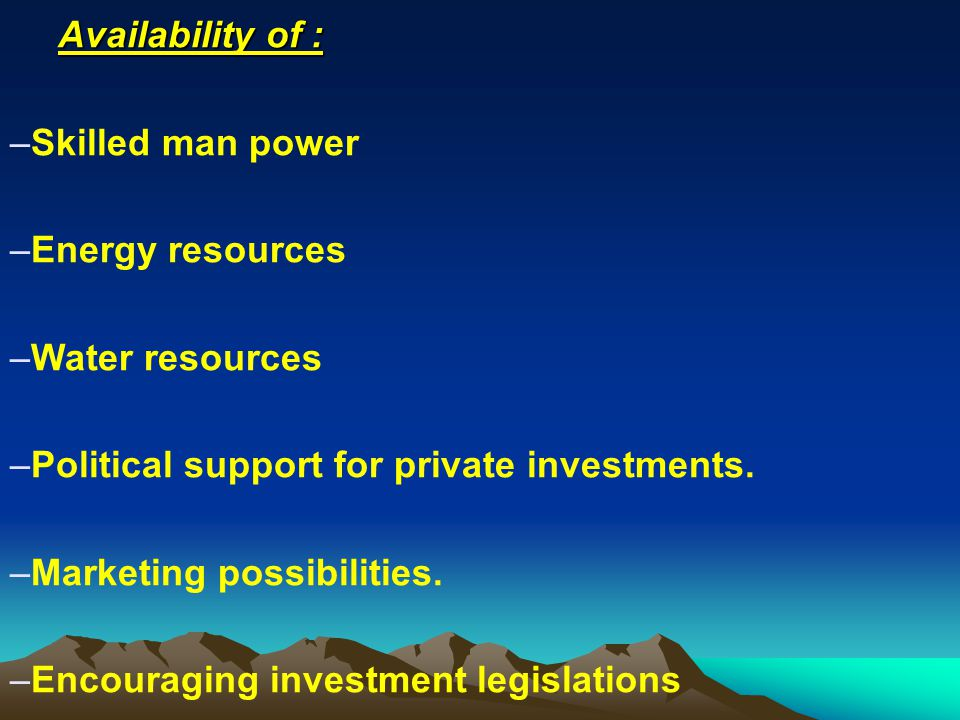 Availability of : Skilled man power. Energy resources. Water resources. Political support for private investments.