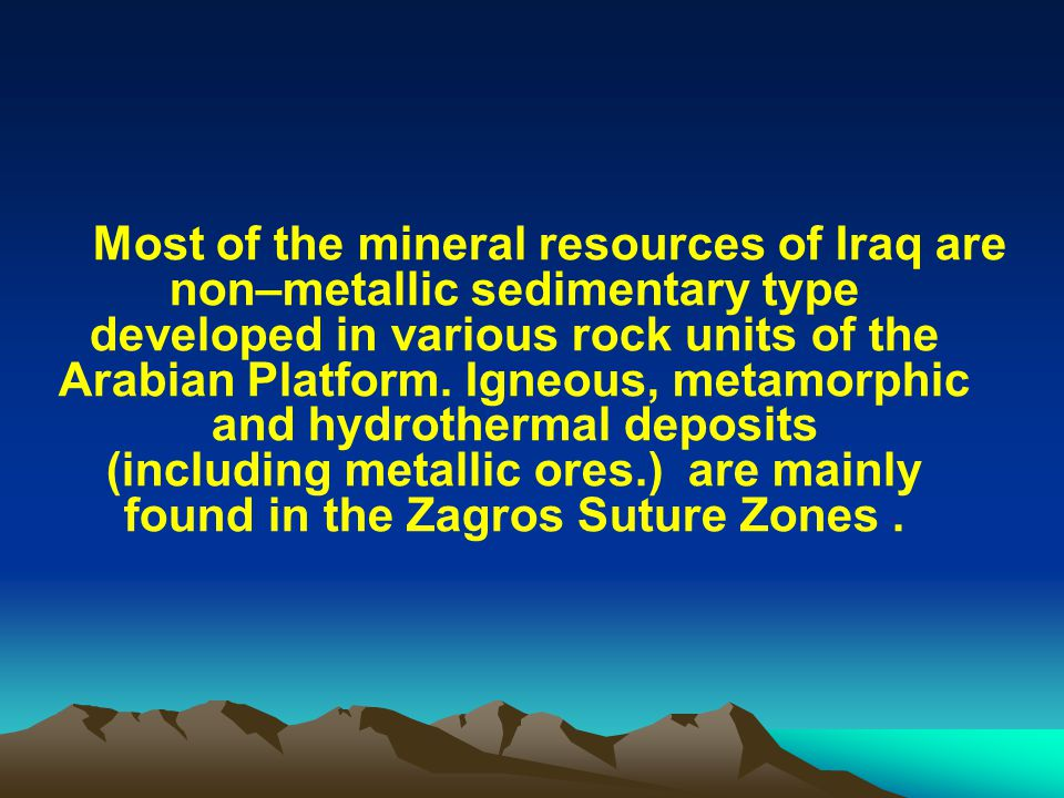 Most of the mineral resources of Iraq are non–metallic sedimentary type developed in various rock units of the Arabian Platform.